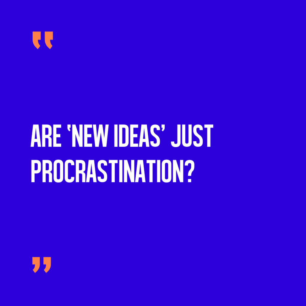 Are new ideas just a form of procrastination?