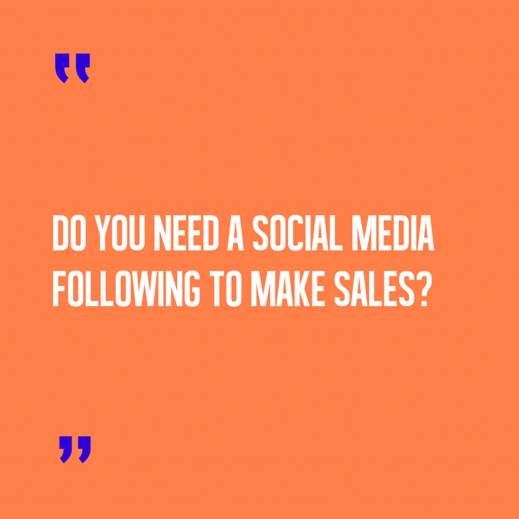 Do you need a social media following to make sales?